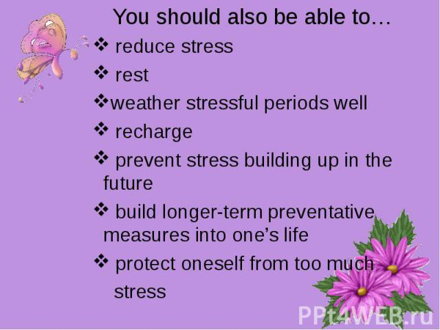 You should also be able to… reduce stress restweather stressful periods well recharge prevent stress building up in the future build longer-term preventative measures into one's life protect oneself from too much stress