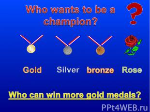 Who wants to be a champion? Who can win more gold medals?