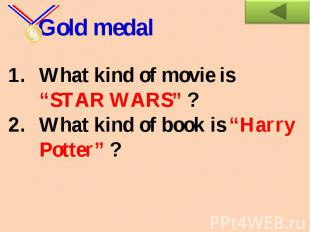 "Gold medalWhat kind of movie is ""STAR WARS"" ?What kind of book is ""Harry Potter"""
