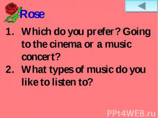 RoseWhich do you prefer? Going to the cinema or a music concert?What types of mu