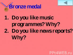 Bronze medalDo you like music programmes? Why? Do you like news reports? Why?