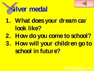 Silver medal What does your dream car look like?How do you come to school? How w