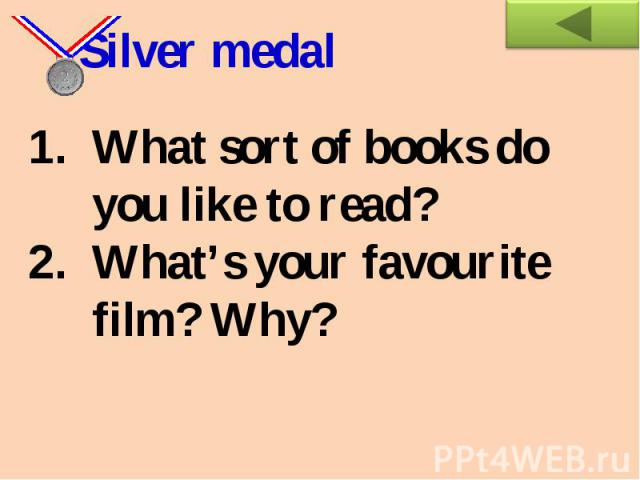 Silver medal What sort of books do you like to read? What's your favourite film? Why?
