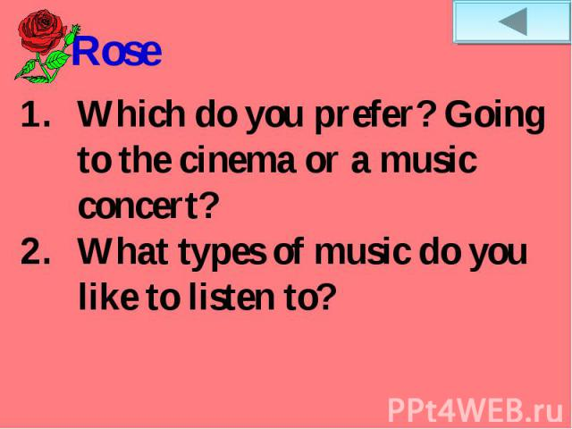 RoseWhich do you prefer? Going to the cinema or a music concert?What types of music do you like to listen to?