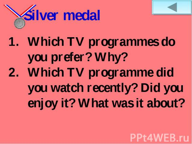 Silver medal Which TV programmes do you prefer? Why? Which TV programme did you watch recently? Did you enjoy it? What was it about?