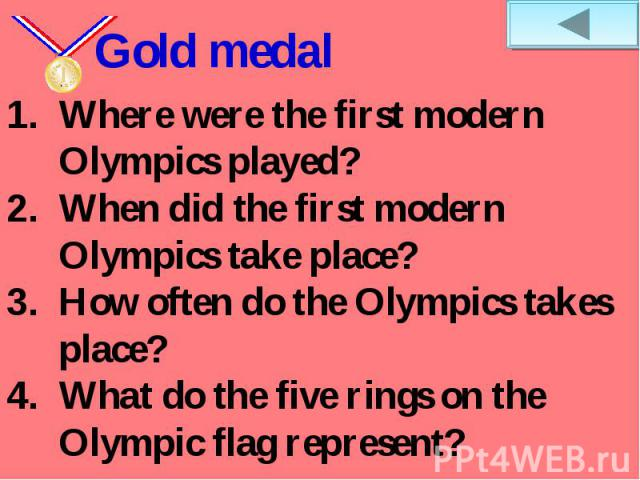 Gold medalWhere were the first modern Olympics played? When did the first modern Olympics take place?How often do the Olympics takes place?What do the five rings on the Olympic flag represent?