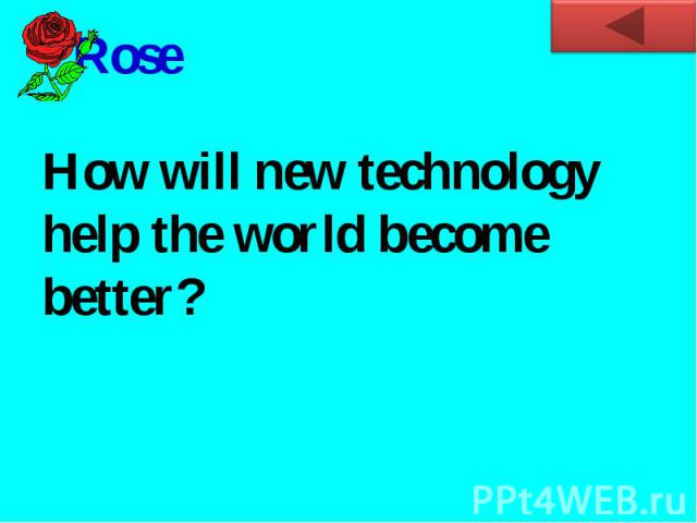RoseHow will new technology help the world become better?