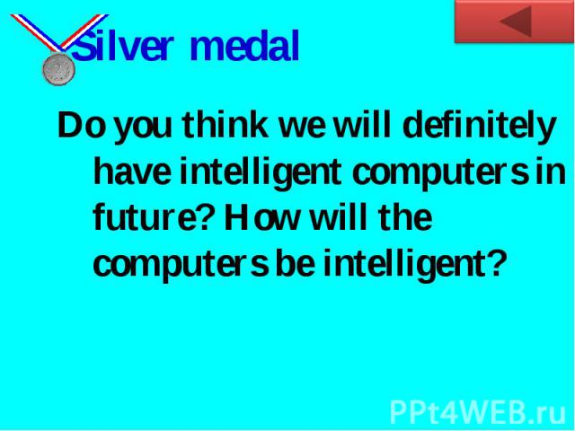 Silver medal Do you think we will definitely have intelligent computers in future? How will the computers be intelligent?