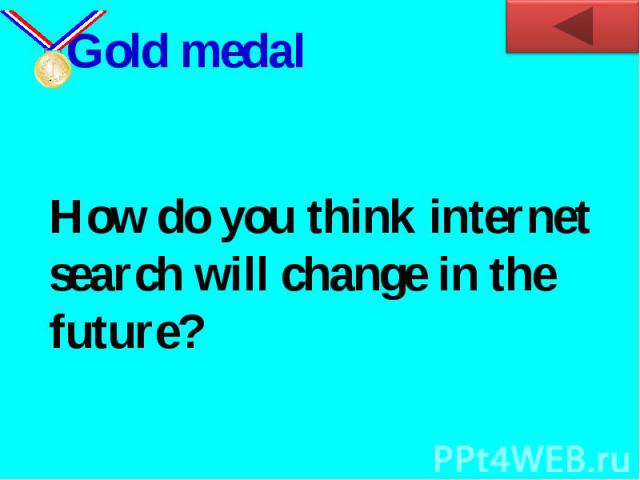 Gold medalHow do you think internet search will change in the future?