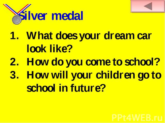 Silver medal What does your dream car look like?How do you come to school? How will your children go to school in future?