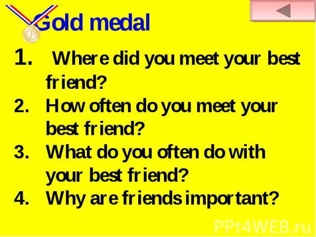 Gold medal Where did you meet your best friend?How often do you meet your best friend?What do you often do with your best friend?Why are friends important?