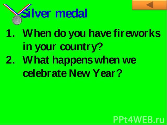 Silver medalWhen do you have fireworks in your country?What happens when we celebrate New Year?