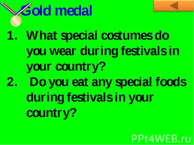 Gold medalWhat special costumes do you wear during festivals in your country? Do you eat any special foods during festivals in your country?