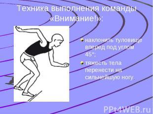Техника выполнения команды «Внимание!»: наклонить туловище вперед под углом 45°;
