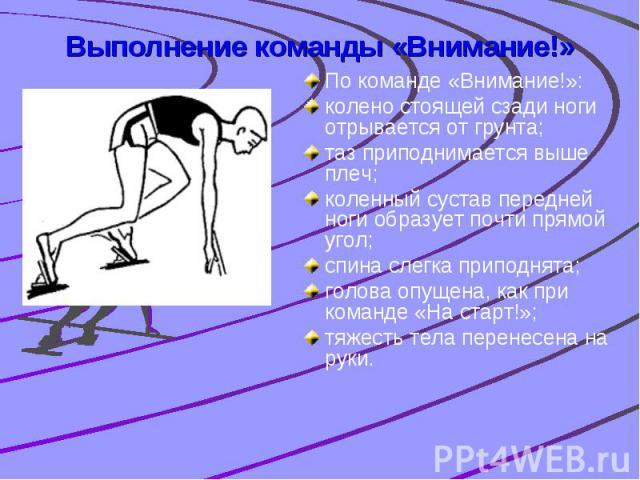 Выполнение команды «Внимание!» По команде «Внимание!»: колено стоящей сзади ноги отрывается от грунта; таз приподнимается выше плеч; коленный сустав передней ноги образует почти прямой угол; спина слегка приподнята; голова опущена, как при команде «…