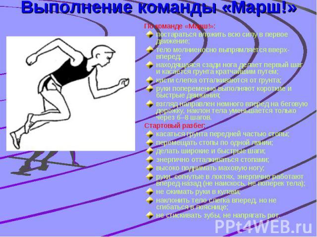 Выполнение команды «Марш!» По команде «Марш!»: постараться вложить всю силу в первое движение; тело молниеносно выпрямляется вверх-вперед; находящаяся сзади нога делает первый шаг и касается грунта кратчайшим путем; кисти слегка отталкиваются от гру…