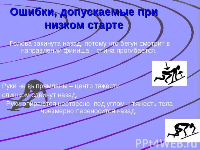 Ошибки, допускаемые при низком старте Голова закинута назад, потому что бегун смотрит в направлении финиша – спина прогибается. Руки не выпрямлены – центр тяжести слишком сдвинут назад. Руки опираются неотвесно, под углом – тяжесть тела чрезмерно пе…