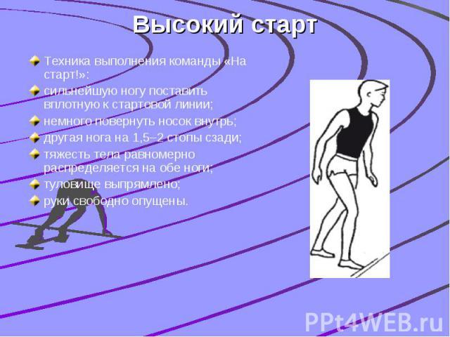 Высокий старт Техника выполнения команды «На старт!»: сильнейшую ногу поставить вплотную к стартовой линии; немного повернуть носок внутрь; другая нога на 1,5–2 стопы сзади; тяжесть тела равномерно распределяется на обе ноги; туловище выпрямлено; ру…