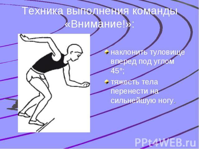Техника выполнения команды «Внимание!»: наклонить туловище вперед под углом 45°; тяжесть тела перенести на сильнейшую ногу.
