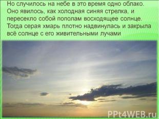 Но случилось на небе в это время одно облако. Оно явилось, как холодная синяя ст