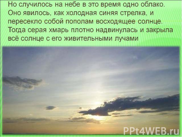 Но случилось на небе в это время одно облако. Оно явилось, как холодная синяя стрелка, и пересекло собой пополам восходящее солнце. Тогда серая хмарь плотно надвинулась и закрыла всё солнце с его живительными лучами