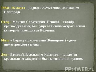 1868г. 16 марта – родился А.М.Пешков в Нижнем Новгороде.Отец – Максим Саватиевич