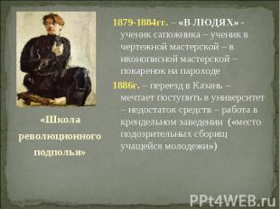 1879-1884гг. – «В ЛЮДЯХ» - ученик сапожника – ученик в чертежной мастерской – в