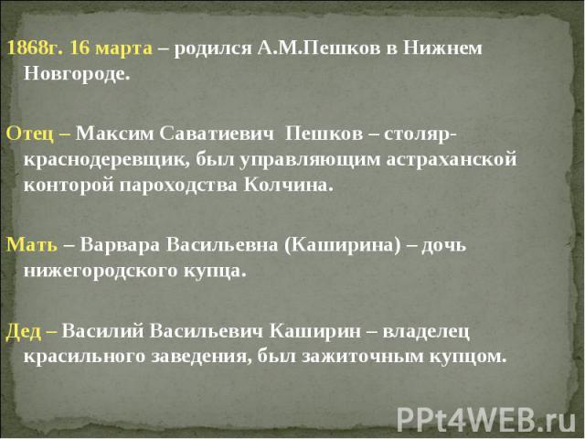 1868г. 16 марта – родился А.М.Пешков в Нижнем Новгороде.Отец – Максим Саватиевич Пешков – столяр-краснодеревщик, был управляющим астраханской конторой пароходства Колчина.Мать – Варвара Васильевна (Каширина) – дочь нижегородского купца.Дед – Василий…