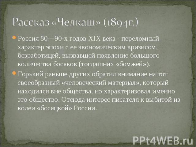 Рассказ «Челкаш» (1894г.) Россия 80—90-х годов XIXвека - переломный характер эпохи с ее экономическим кризисом, безработицей, вызвавшей появление большого количества босяков (тогдашних «бомжей»).Горький раньше других обратил внимание на тот своеобр…
