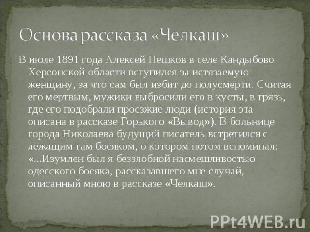 Основа рассказа «Челкаш» В июле 1891года Алексей Пешков в селе Кандыбово Херсонской области вступился за истязаемую женщину, за что сам был избит до полусмерти. Считая его мертвым, мужики выбросили его в кусты, в грязь, где его подобрали проезжие л…