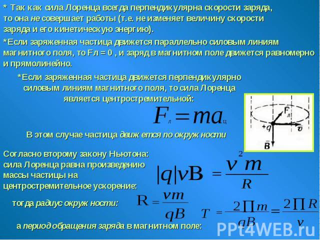 * Так как сила Лоренца всегда перпендикулярна скорости заряда, то она не совершает работы (т.е. не изменяет величину скорости заряда и его кинетическую энергию).*Если заряженная частица движется параллельно силовым линиям магнитного поля, то Fл = 0 …