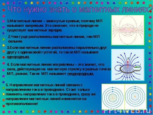 Что нужно знать о магнитных линиях? 1.Магнитные линии – замкнутые кривые, поэтому МП называют вихревым. Это означает, что в природе не существует магнитных зарядов.2.Чем гуще расположены магнитные линии, тем МП сильнее.3.Если магнитные линии располо…