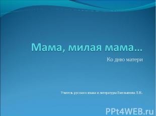 Мама, милая мама… Ко дню материУчитель русского языка и литературы Емельянова Л.