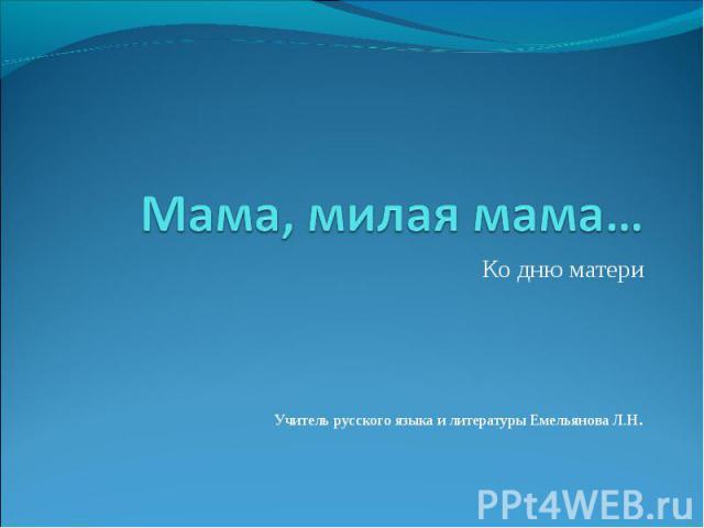 Мама, милая мама… Ко дню материУчитель русского языка и литературы Емельянова Л.Н.