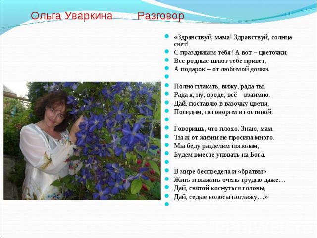 Ольга Уваркина Разговор «Здравствуй, мама! Здравствуй, солнца свет!С праздником тебя! А вот – цветочки.Все родные шлют тебе привет,А подарок – от любимой дочки.Полно плакать, вижу, рада ты,Рада я, ну, вроде, всё – взаимно.Дай, поставлю в вазочку …