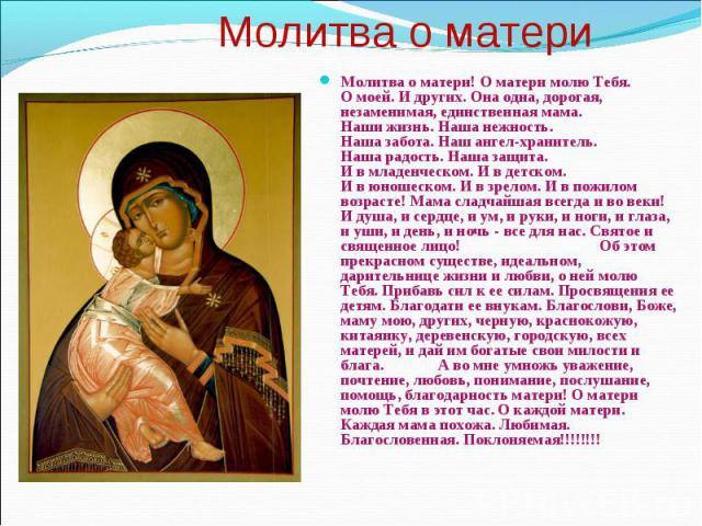 Молитва о матери Молитва о матери! О матери молю Тебя. О моей. И других. Она одна, дорогая, незаменимая, единственная мама. Наши жизнь. Наша нежность. Наша забота. Наш ангел-хранитель. Наша радость. Наша защита. И в младенческом. И в детском. И в юн…