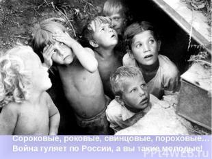 Сороковые, роковые, свинцовые, пороховые…Война гуляет по России, а вы такие моло