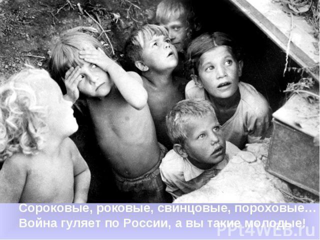 Сороковые, роковые, свинцовые, пороховые…Война гуляет по России, а вы такие молодые!