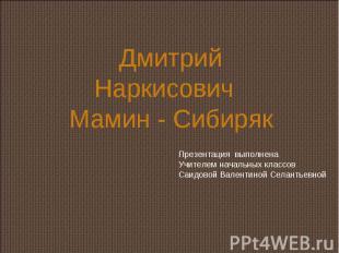 Дмитрий Наркисович Мамин - Сибиряк Презентация выполненаУчителем начальных класс