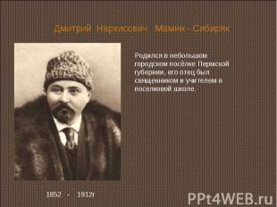 Дмитрий Наркисович Мамин - Сибиряк Родился в небольшом городском посёлке Пермско