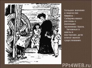 Большое значение в творчестве Мамина – Сибиряка имеют рассказы о маленьких труже
