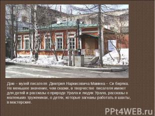 Дом – музей писателя Дмитрия Наркисовича Мамина – Си биряка.Не меньшее значение,