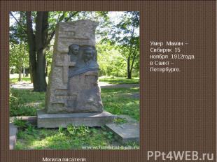 Умер Мамин – Сибиряк 15 ноября 1912года в Санкт – Петербурге.Могила писателя