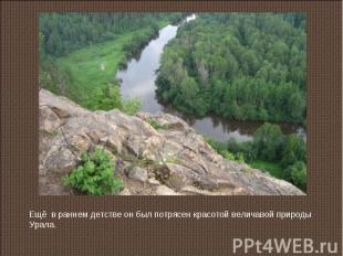 Ещё в раннем детстве он был потрясен красотой величавой природы Урала.