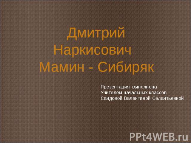 Дмитрий Наркисович Мамин - Сибиряк Презентация выполненаУчителем начальных классовСаидовой Валентиной Селантьевной