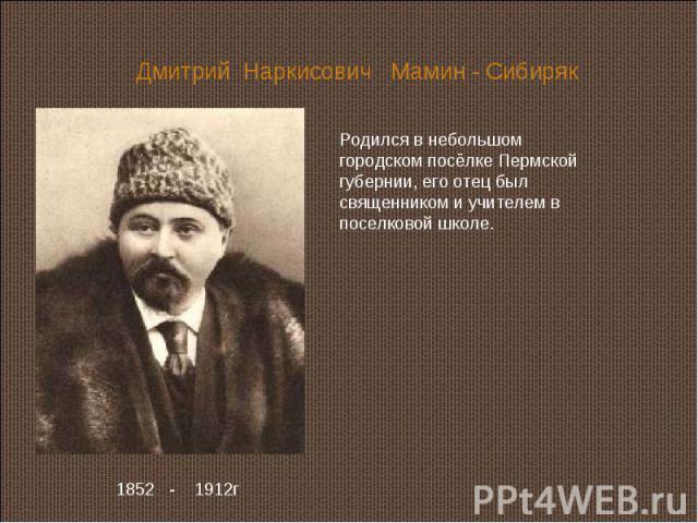 Дмитрий Наркисович Мамин - Сибиряк Родился в небольшом городском посёлке Пермской губернии, его отец был священником и учителем в поселковой школе. 1852 - 1912г
