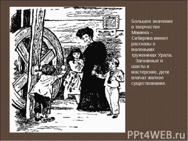 Большое значение в творчестве Мамина – Сибиряка имеют рассказы о маленьких тружениках Урала. Загнанные в шахты и мастерские, дети влачат жалкое существование.