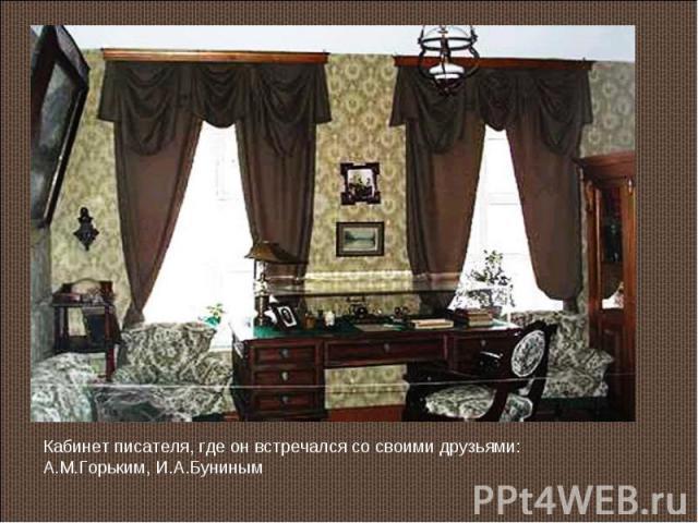 Кабинет писателя, где он встречался со своими друзьями: А.М.Горьким, И.А.Буниным