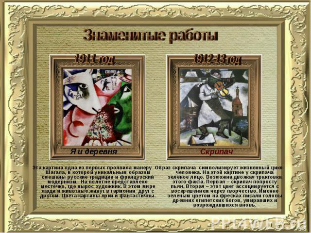 Знаменитые работы Эта картина одна из первых проявила манеру Шагала, в которой уникальным образом смешаны русские традиции и французский модернизм. На полотне представлено местечко, где вырос художник. В этом мире люди и животные живут в гармонии др…