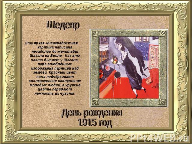 Шедевр Эта яркая жизнерадостная картина написана незадолго до женитьбы Шагала на Белле. Как это часто бывает у Шагала, пара влюблённых изображена парящей над землёй. Красный цвет пола подчёркивает восторженное настроение молодых людей, а хрупкие цве…